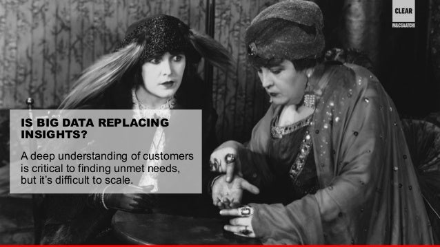 23  IS BIG DATA REPLACING  INSIGHTS?  A deep understanding of customers  is critical to finding unmet needs,  but it's dif...