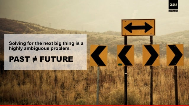 24  Solving for the next big thing is a  highly ambiguous problem.  PAST ≠ FUTURE
