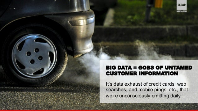 BIG DATA = GOBS OF UNTAMED  CUSTOMER INFORMATION  It's data exhaust of credit cards, web  searches, and mobile pings, etc....