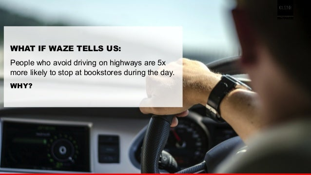 29  WHAT IF WAZE TELLS US:  People who avoid driving on highways are 5x  more likely to stop at bookstores during the day....