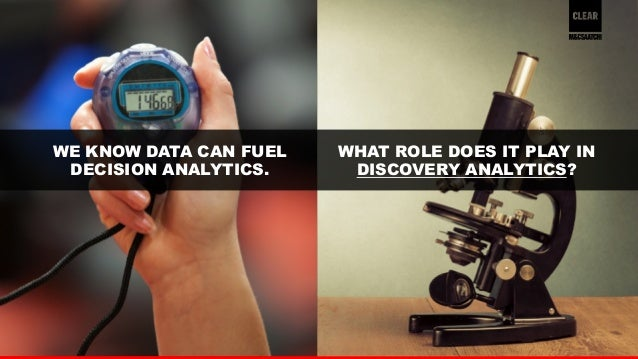 30  WE KNOW DATA CAN FUEL  DECISION ANALYTICS.  WHAT ROLE DOES IT PLAY IN  DISCOVERY ANALYTICS?