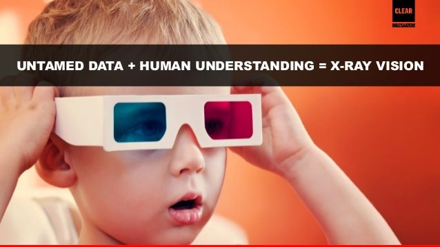 40  UNTAMED DATA + HUMAN UNDERSTANDING = X-RAY VISION