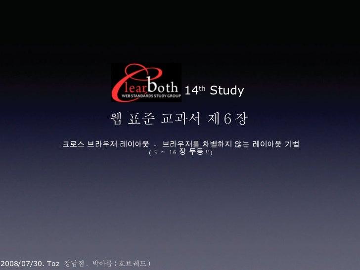 14 th  Study 웹 표준 교과서 제 6 장  크로스 브라우저 레이아웃  -  브라우저를 차별하지 않는 레이아웃 기법 ( 5 ~ 16 장 두둥 !!) 2008/07/30. Toz  강남점 .  박아름 ( 호브레드 )