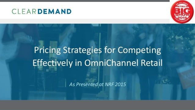 Confidential 1 Pricing Strategies for Competing Effectively in OmniChannel Retail As Presented at NRF 2015