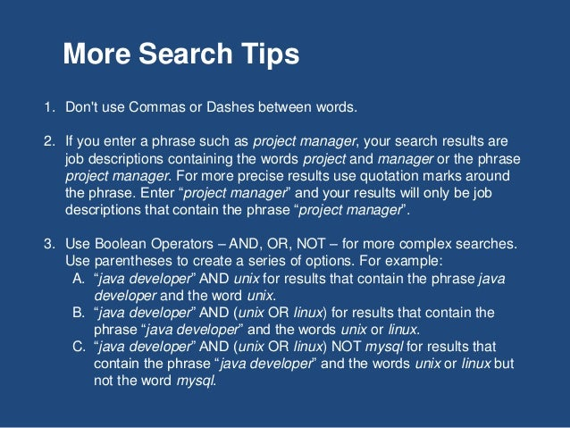 1. Don't use Commas or Dashes between words. 2. If you enter a phrase such as project manager, your search results are job...