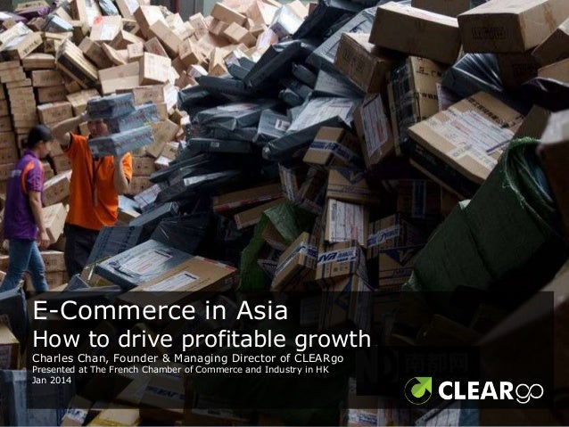 E-Commerce in Asia  How to drive profitable growth Charles Chan, Founder & Managing Director of CLEARgo Presented at The F...
