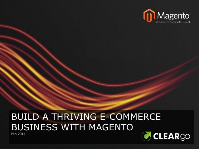 BUILD A THRIVING E-COMMERCE BUSINESS WITH MAGENTO Feb 2014