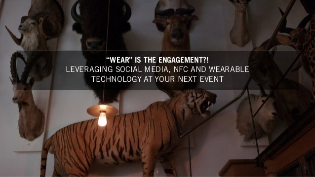 "1 ""WEAR"" IS THE ENGAGEMENT?! LEVERAGING SOCIAL MEDIA, NFC AND WEARABLE TECHNOLOGY AT YOUR NEXT EVENT"