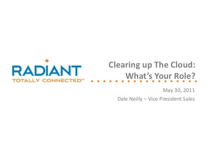 May 30, 2011 Dale Neilly – Vice President Sales Clearing up The Cloud: What's Your Role?