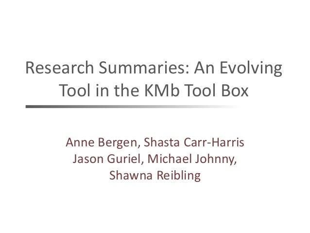 Research Summaries: An EvolvingTool in the KMb Tool BoxAnne Bergen, Shasta Carr-HarrisJason Guriel, Michael Johnny,Shawna ...