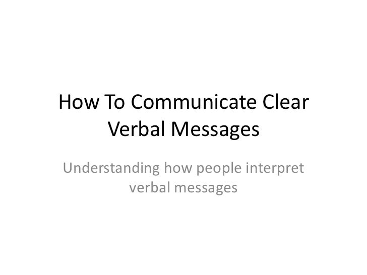 How To Communicate Clear    Verbal MessagesUnderstanding how people interpret         verbal messages