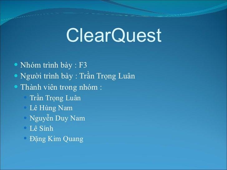 ClearQuest <ul><li>Nhóm trình bày : F3 </li></ul><ul><li>Người trình bày : Trần Trọng Luân </li></ul><ul><li>Thành viên tr...