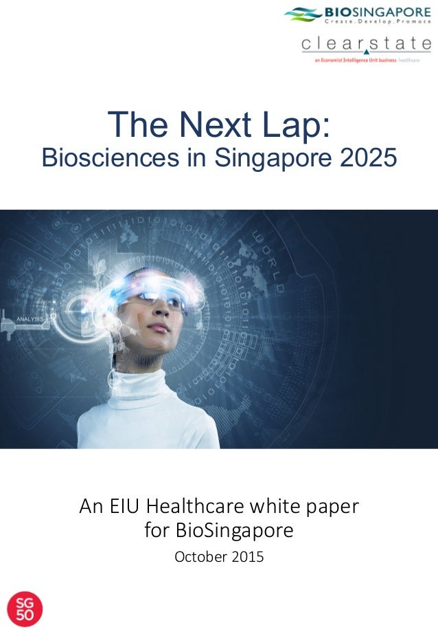 The Next Lap: Biosciences in Singapore 2025 An  EIU  Healthcare  white  paper   for  BioSingapore   October  2015