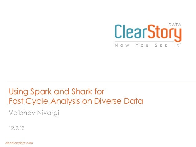 Using Spark and Shark for Fast Cycle Analysis on Diverse Data Vaibhav Nivargi 12.2.13 clearstorydata.com