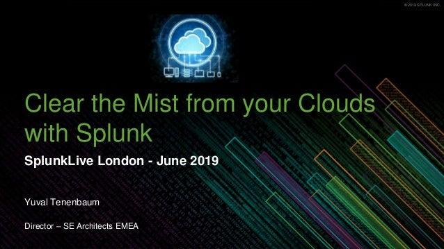 © 2019 SPLUNK INC.© 2019 SPLUNK INC. Clear the Mist from your Clouds with Splunk SplunkLive London - June 2019 Yuval Tenen...