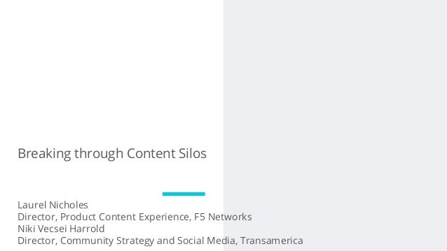 Breaking through Content Silos Laurel Nicholes Director, Product Content Experience, F5 Networks Niki Vecsei Harrold Direc...
