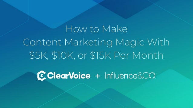 © 2019 ClearVoice. All Rights Reserved. Proprietary & Confidential. How to Make Content Marketing Magic With $5K, $10K, or ...
