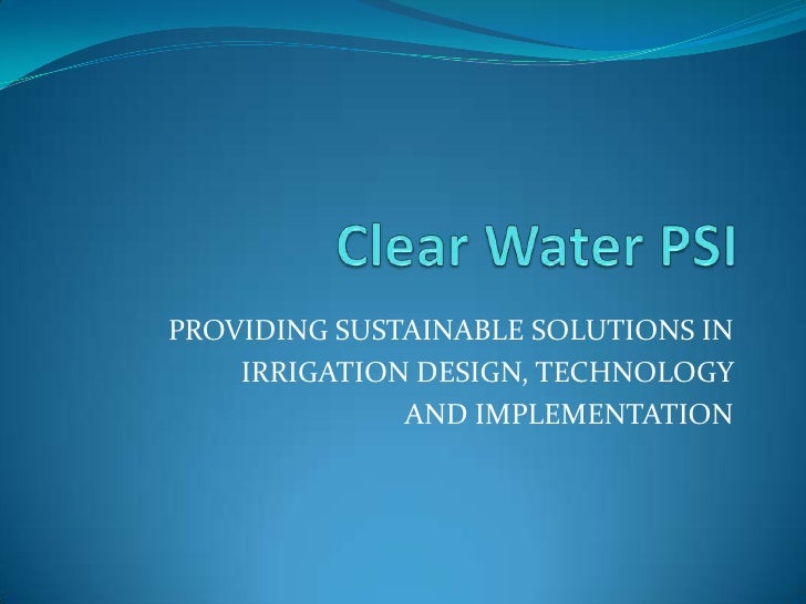 Clear Water PSI<br />PROVIDING SUSTAINABLE SOLUTIONS IN <br />IRRIGATION DESIGN, TECHNOLOGY <br />AND IMPLEMENTATION<br />