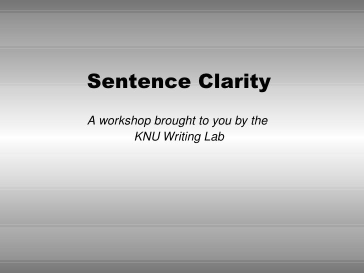 Sentence Clarity A workshop brought to you by the         KNU Writing Lab