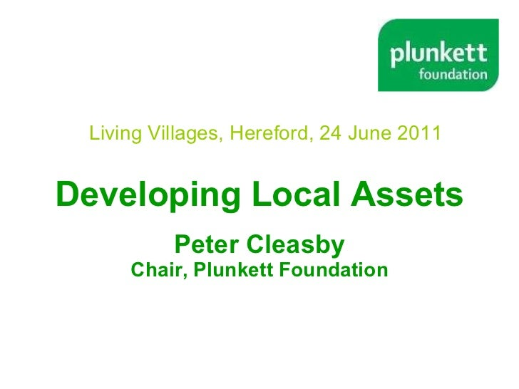 Developing Local Assets Peter Cleasby Chair, Plunkett Foundation Living Villages, Hereford, 24 June 2011