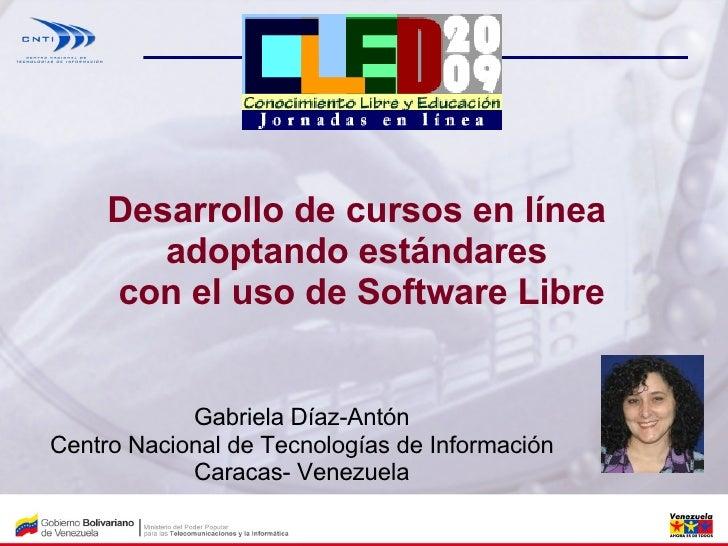 Desarrollo de cursos en línea  adoptando estándares  con el uso de Software Libre Gabriela Díaz-Antón Centro Nacional de T...