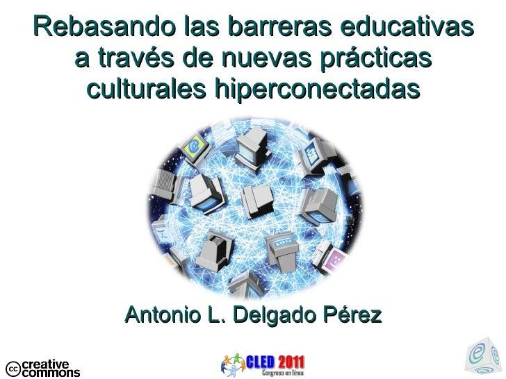 Rebasando las barreras educativas a través de nuevas pr ácticas culturales hiperconectadas Antonio L. Delgado P érez