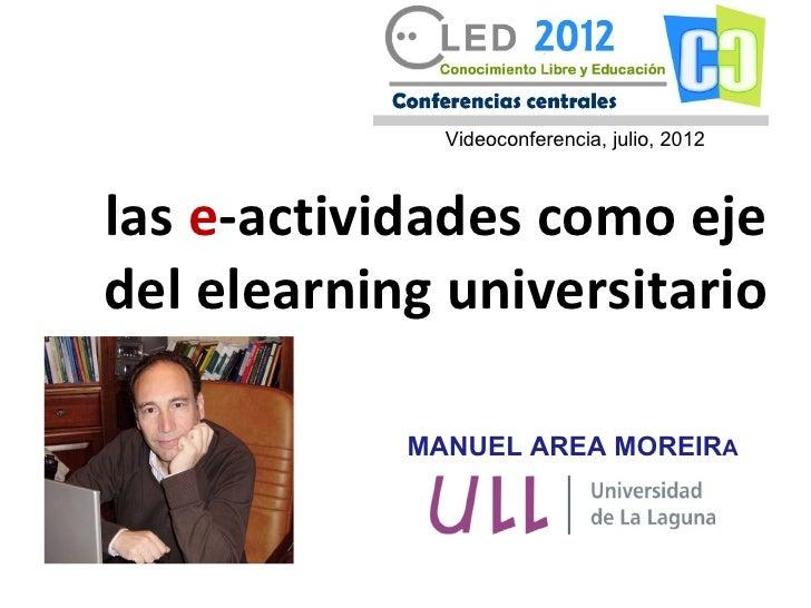Videoconferencia, julio, 2012las e-actividades como ejedel elearning universitario            MANUEL AREA MOREIRA