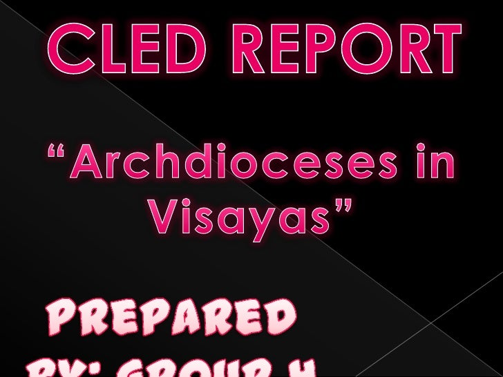 """CLED REPORT<br />""""Archdioceses in <br />Visayas""""<br />Prepared by: Group 4<br />"""
