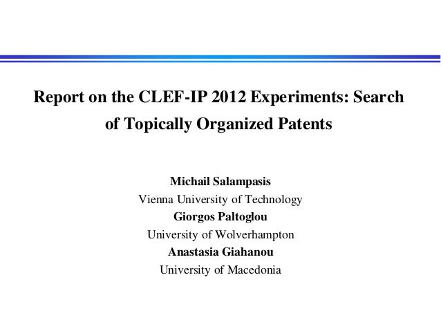 Report on the CLEF-IP 2012 Experiments: Search of Topically Organized Patents Michail Salampasis Vienna University of Tech...