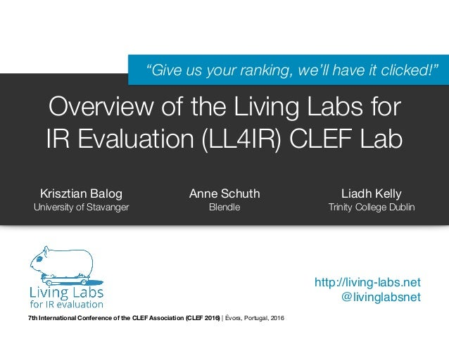 "Overview of the Living Labs for IR Evaluation (LL4IR) CLEF Lab http://living-labs.net @livinglabsnet ""Give us your ranking..."