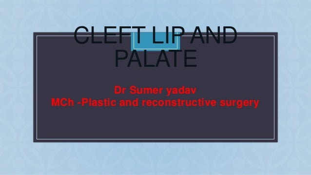 C CLEFT LIP AND PALATE Dr Sumer yadav MCh -Plastic and reconstructive surgery
