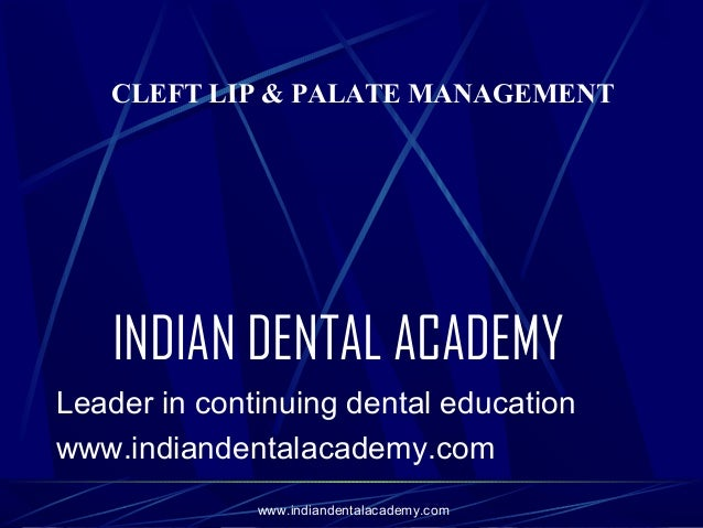 CLEFT LIP & PALATE MANAGEMENT  INDIAN DENTAL ACADEMY Leader in continuing dental education www.indiandentalacademy.com www...