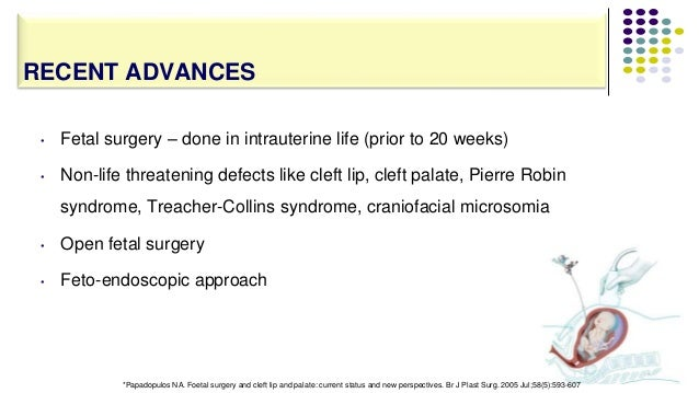 • Fetal surgery – done in intrauterine life (prior to 20 weeks) • Non-life threatening defects like cleft lip, cleft palat...
