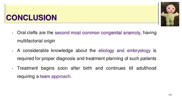 CONCLUSION • Oral clefts are the second most common congenital anamoly, having multifactorial origin • A considerable know...