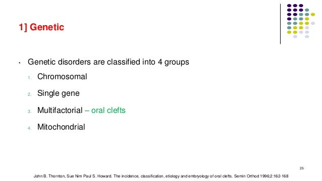 1] Genetic • Genetic disorders are classified into 4 groups 1. Chromosomal 2. Single gene 3. Multifactorial – oral clefts ...