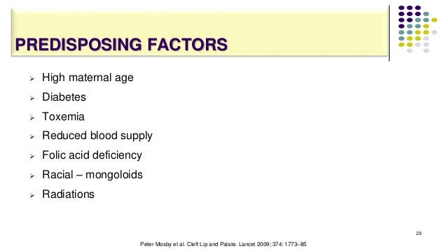PREDISPOSING FACTORS  High maternal age  Diabetes  Toxemia  Reduced blood supply  Folic acid deficiency  Racial – mo...