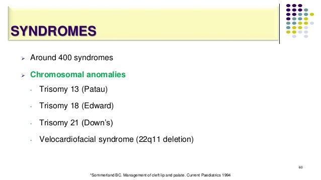 SYNDROMES  Around 400 syndromes  Chromosomal anomalies • Trisomy 13 (Patau) • Trisomy 18 (Edward) • Trisomy 21 (Down's) ...