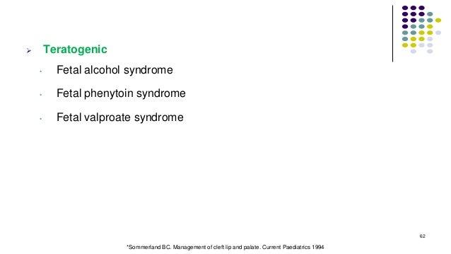  Teratogenic • Fetal alcohol syndrome • Fetal phenytoin syndrome • Fetal valproate syndrome 62 *Sommerland BC. Management...