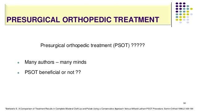 PRESURGICAL ORTHOPEDIC TREATMENT 90 Presurgical orthopedic treatment (PSOT) ?????  Many authors – many minds  PSOT benef...