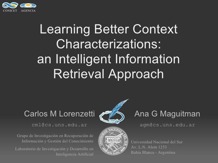 Learning Better Context Characterizations: an Intelligent Information Retrieval Approach Carlos M Lorenzetti Ana G Maguitm...