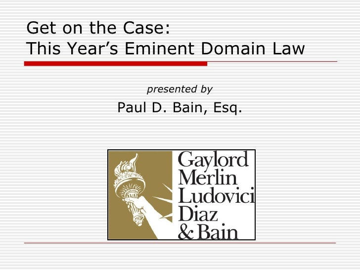 Get on the Case: This Year's Eminent Domain Law presented by Paul D. Bain, Esq.