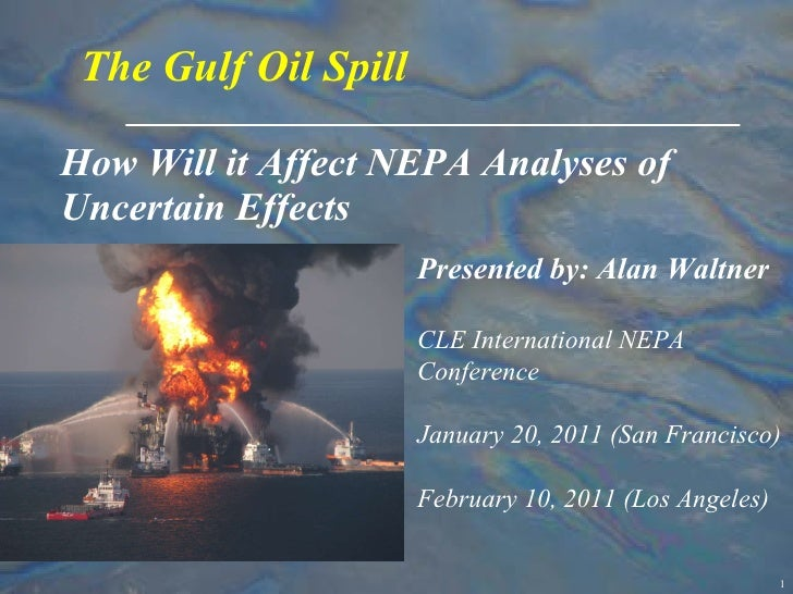 How Will it Affect NEPA Analyses of Uncertain Effects The Gulf Oil Spill Presented by: Alan Waltner CLE International NEPA...