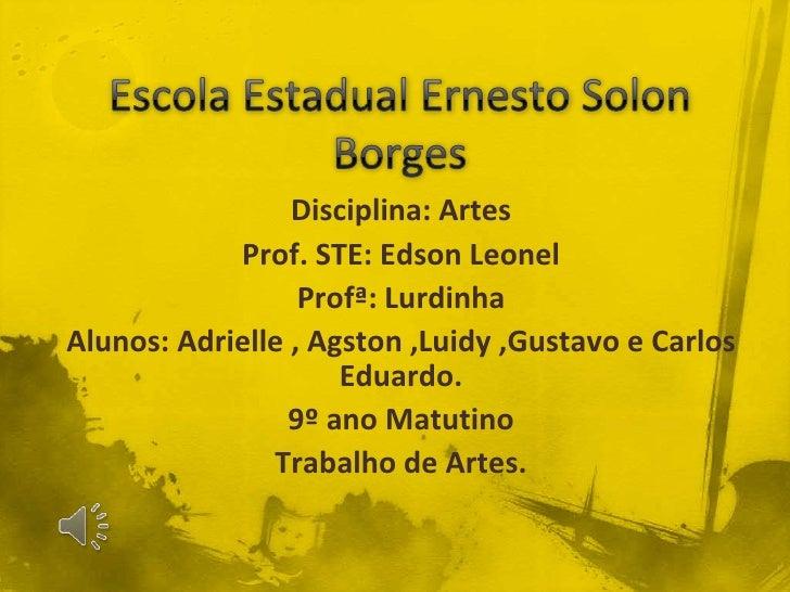 Escola Estadual Ernesto Solon Borges<br />Disciplina: Artes<br />Prof. STE: Edson Leonel<br />Profª: Lurdinha<br />Alunos:...
