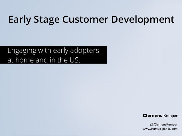 Early Stage Customer Development Clemens Kemper @ClemensKemper www.startup-panda.com Engaging with early adopters at home ...