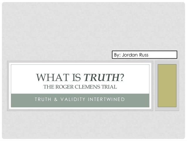 By: Jordan Russ  WHAT IS TRUTH? THE ROGER CLEMENS TRIAL  TRUTH & VALIDITY INTERTWINED