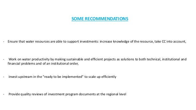 SOME RECOMMENDATIONS - Ensure that water resources are able to support investments: increase knowledge of the resource, ta...