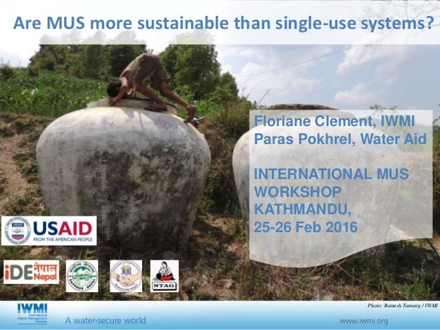 Are MUS more sustainable than single-use systems? Floriane Clement, IWMI Paras Pokhrel, Water Aid INTERNATIONAL MUS WORKSH...
