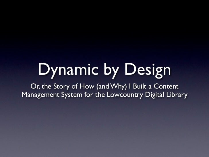 Dynamic by Design  Or, the Story of How (and Why) I Built a ContentManagement System for the Lowcountry Digital Library