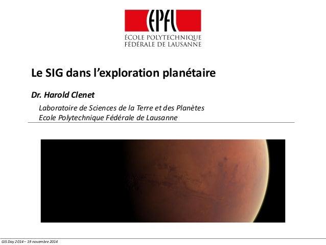Le SIG dans l'exploration planétaire GIS Day 2014 – 19 novembre 2014 Dr. Harold Clenet Laboratoire de Sciences de la Terre...
