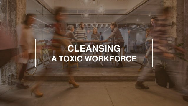 CLEANSING A TOXIC WORKFORCE